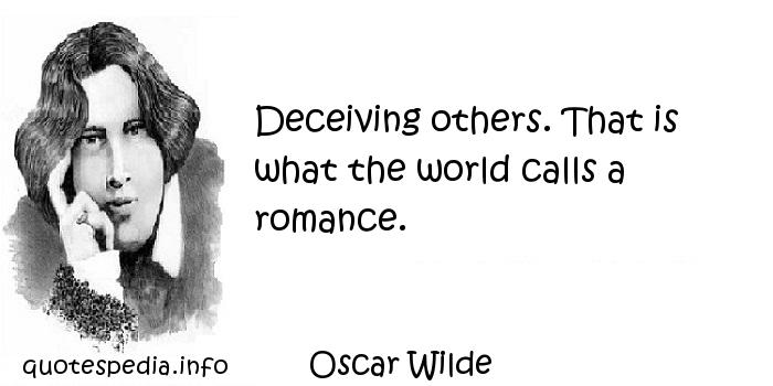 Oscar Wilde - Deceiving others. That is what the world calls a romance.