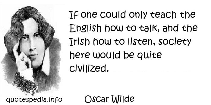 Oscar Wilde - If one could only teach the English how to talk, and the Irish how to listen, society here would be quite civilized.