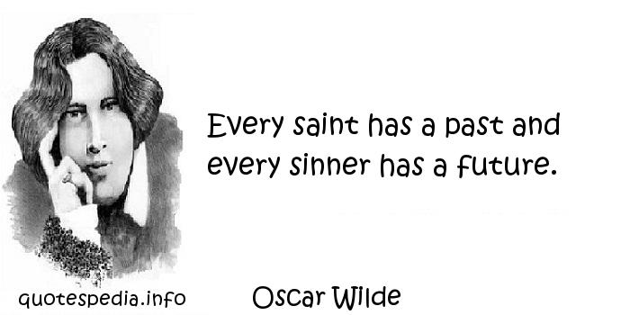 Oscar Wilde - Every saint has a past and every sinner has a future.