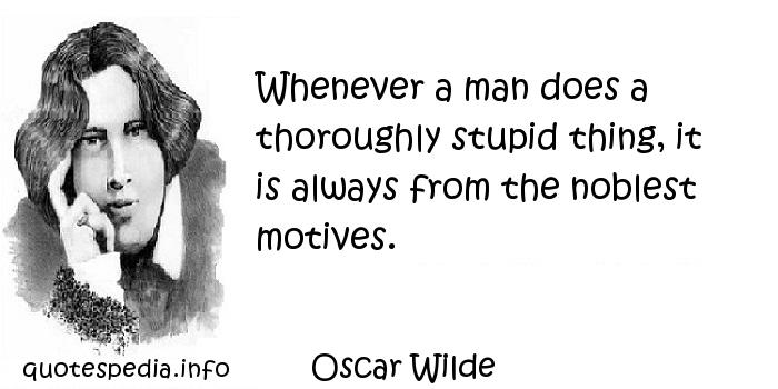 Oscar Wilde - Whenever a man does a thoroughly stupid thing, it is always from the noblest motives.