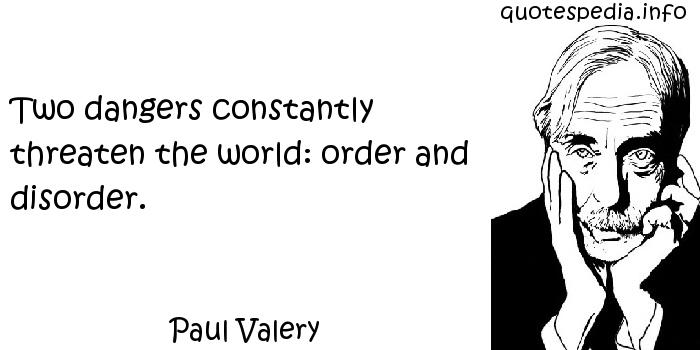 Paul Valery - Two dangers constantly threaten the world: order and disorder.