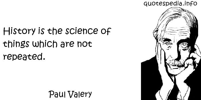 Paul Valery - History is the science of things which are not repeated.
