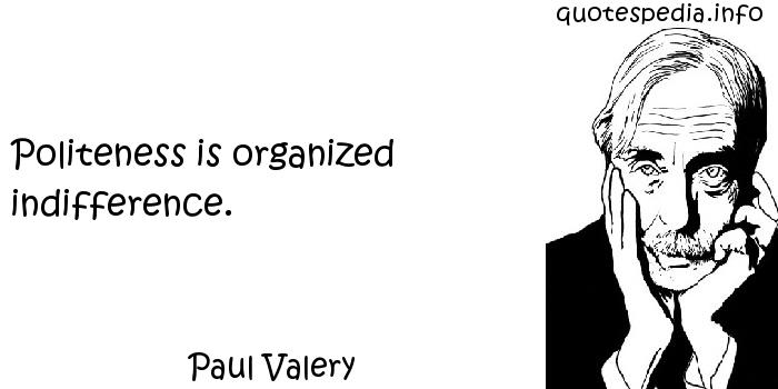 Paul Valery - Politeness is organized indifference.