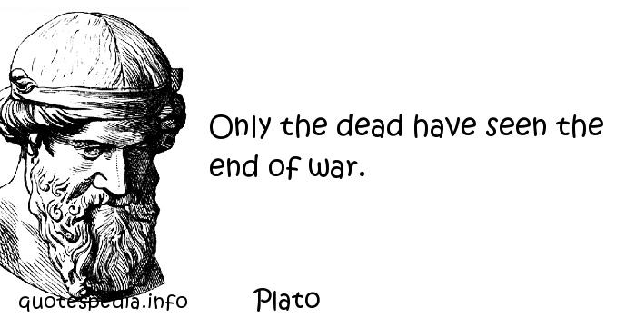 Plato - Only the dead have seen the end of war.