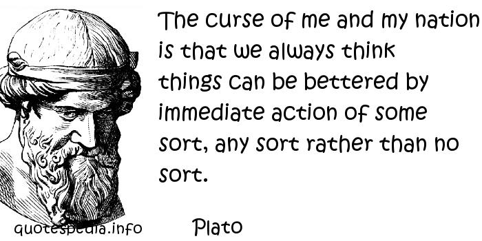 Plato - The curse of me and my nation is that we always think things can be bettered by immediate action of some sort, any sort rather than no sort.