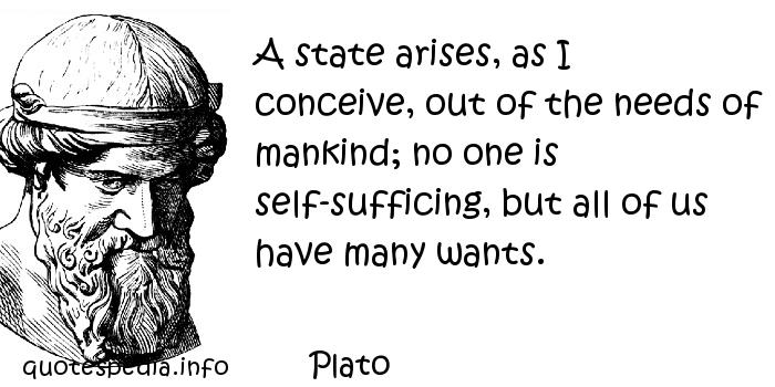 Plato - A state arises, as I conceive, out of the needs of mankind; no one is self-sufficing, but all of us have many wants.