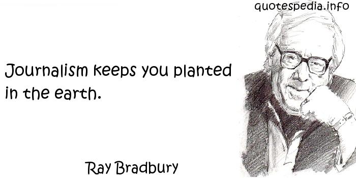 Ray Bradbury - Journalism keeps you planted in the earth.
