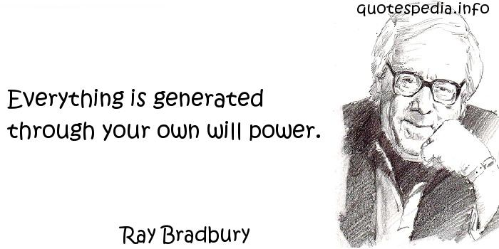 Ray Bradbury - Everything is generated through your own will power.