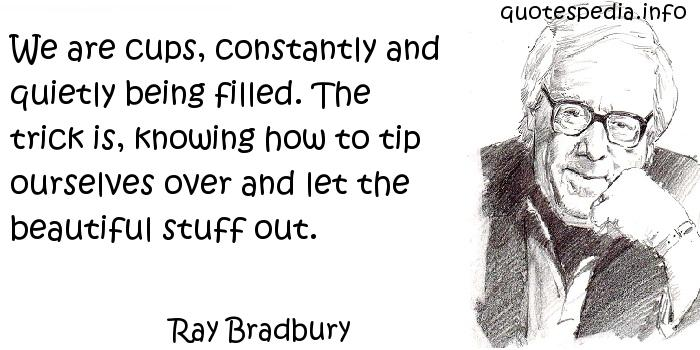 Ray Bradbury - We are cups, constantly and quietly being filled. The trick is, knowing how to tip ourselves over and let the beautiful stuff out.