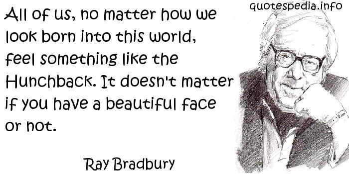 Ray Bradbury - All of us, no matter how we look born into this world, feel something like the Hunchback. It doesn't matter if you have a beautiful face or not.