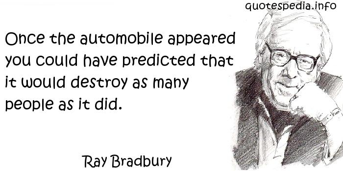 Ray Bradbury - Once the automobile appeared you could have predicted that it would destroy as many people as it did.