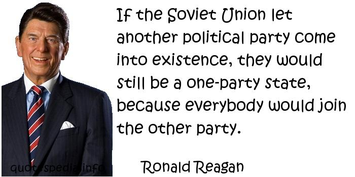 Ronald Reagan - If the Soviet Union let another political party come into existence, they would still be a one-party state, because everybody would join the other party.