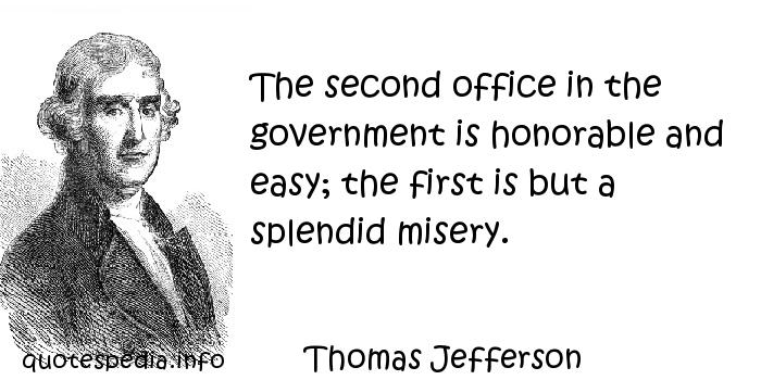 Thomas Jefferson - The second office in the government is honorable and easy; the first is but a splendid misery.