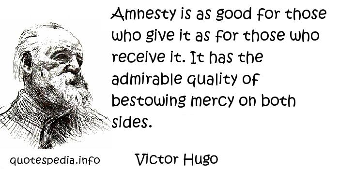 Victor Hugo - Amnesty is as good for those who give it as for those who receive it. It has the admirable quality of bestowing mercy on both sides.