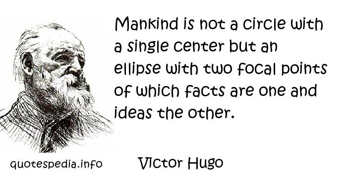 Victor Hugo - Mankind is not a circle with a single center but an ellipse with two focal points of which facts are one and ideas the other.
