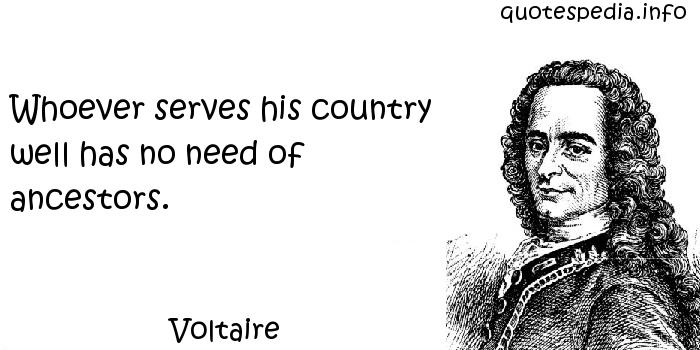 Voltaire - Whoever serves his country well has no need of ancestors.