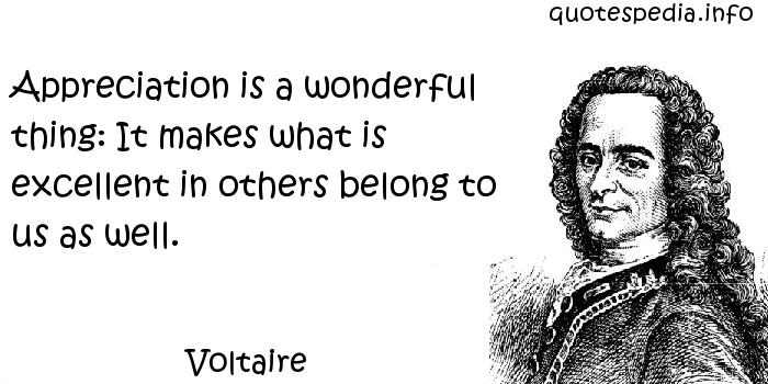 Voltaire - Appreciation is a wonderful thing: It makes what is excellent in others belong to us as well.