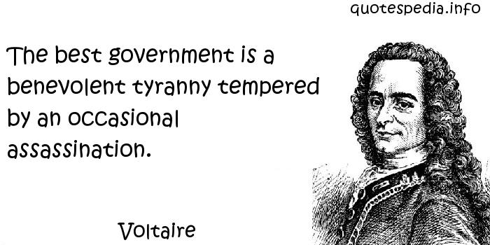 Voltaire - The best government is a benevolent tyranny tempered by an occasional assassination.