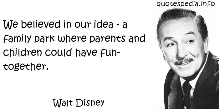 Walt Disney - We believed in our idea - a family park where parents and children could have fun- together.
