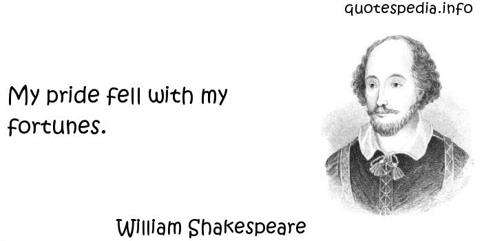 William Shakespeare - My pride fell with my fortunes.