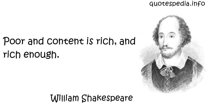 William Shakespeare - Poor and content is rich, and rich enough.