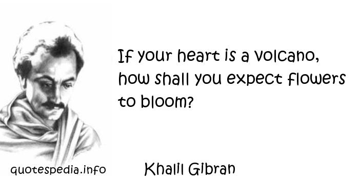 Khalil Gibran - If your heart is a volcano, how shall you expect flowers to bloom?