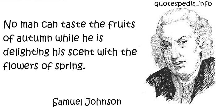 Samuel Johnson - No man can taste the fruits of autumn while he is delighting his scent with the flowers of spring.