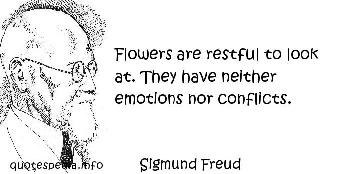 Sigmund Freud - Flowers are restful to look at. They have neither emotions nor conflicts.