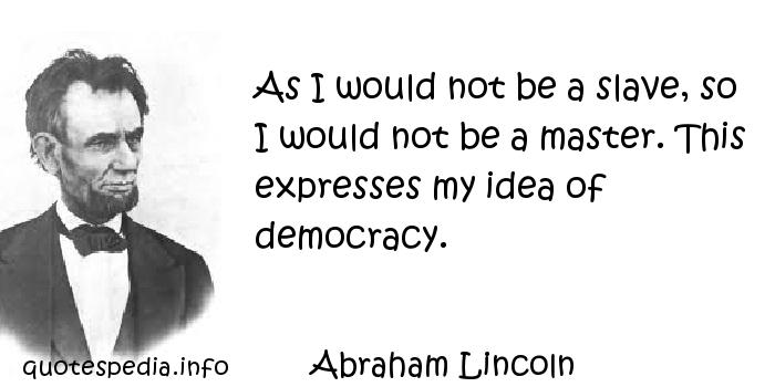 Abraham Lincoln - As I would not be a slave, so I would not be a master. This expresses my idea of democracy.