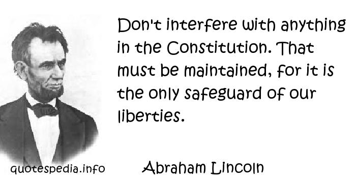Abraham Lincoln - Don't interfere with anything in the Constitution. That must be maintained, for it is the only safeguard of our liberties.