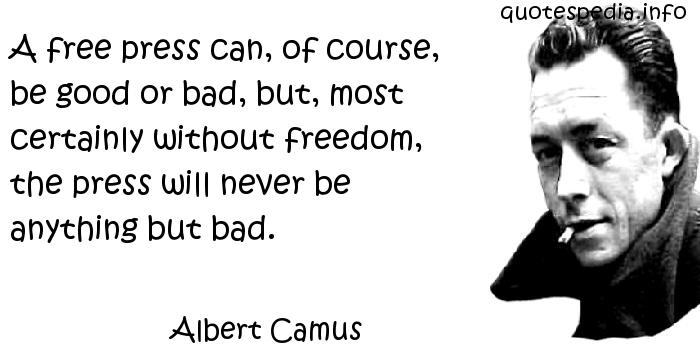 Albert Camus - A free press can, of course, be good or bad, but, most certainly without freedom, the press will never be anything but bad.