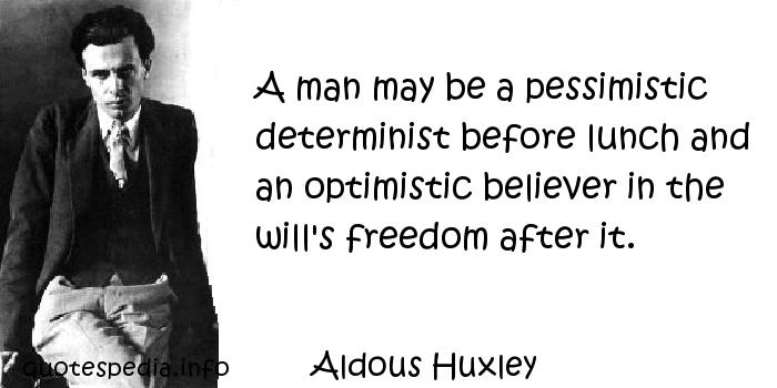 Aldous Huxley - A man may be a pessimistic determinist before lunch and an optimistic believer in the will's freedom after it.