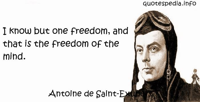 Antoine de Saint-Exupery - I know but one freedom, and that is the freedom of the mind.