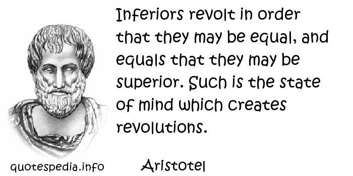 Aristotel - Inferiors revolt in order that they may be equal, and equals that they may be superior. Such is the state of mind which creates revolutions.