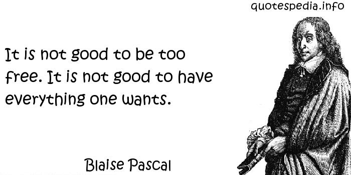 Blaise Pascal - It is not good to be too free. It is not good to have everything one wants.