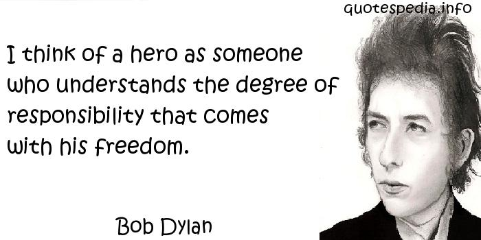 Bob Dylan - I think of a hero as someone who understands the degree of responsibility that comes with his freedom.