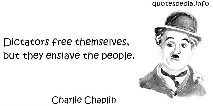 Charlie Chaplin - Dictators free themselves, but they enslave the people.