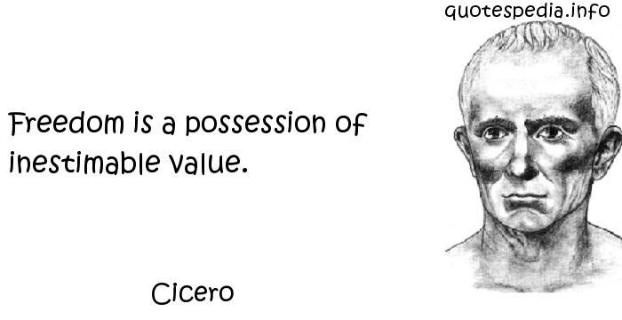 Cicero - Freedom is a possession of inestimable value.