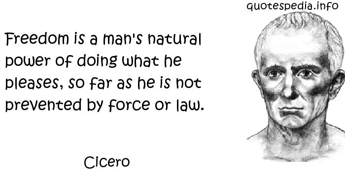 Cicero - Freedom is a man's natural power of doing what he pleases, so far as he is not prevented by force or law.
