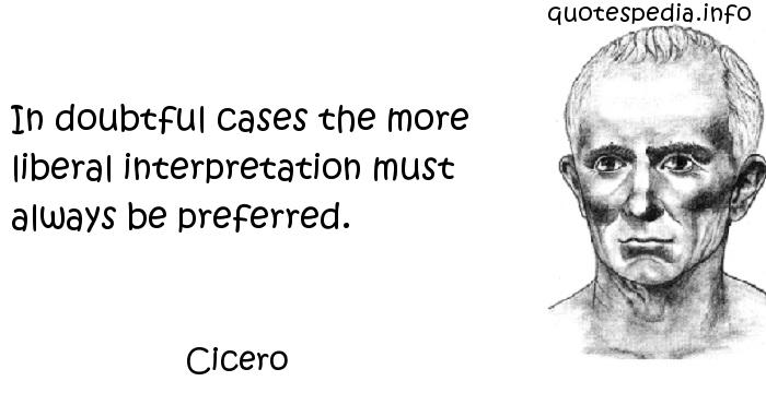 Cicero - In doubtful cases the more liberal interpretation must always be preferred.