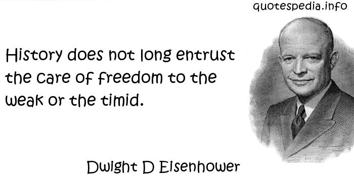 Dwight D Eisenhower - History does not long entrust the care of freedom to the weak or the timid.