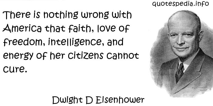 Dwight D Eisenhower - There is nothing wrong with America that faith, love of freedom, intelligence, and energy of her citizens cannot cure.