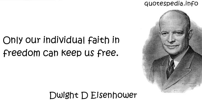 Dwight D Eisenhower - Only our individual faith in freedom can keep us free.