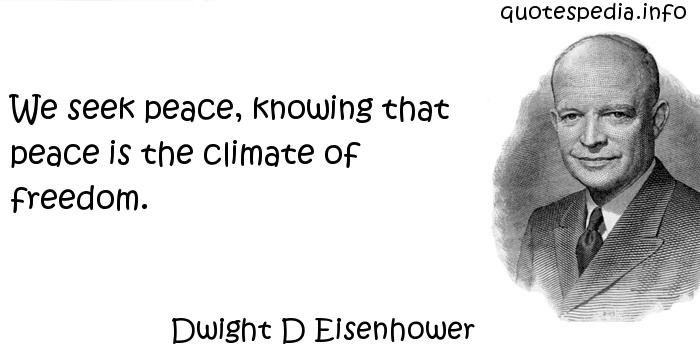Dwight D Eisenhower - We seek peace, knowing that peace is the climate of freedom.