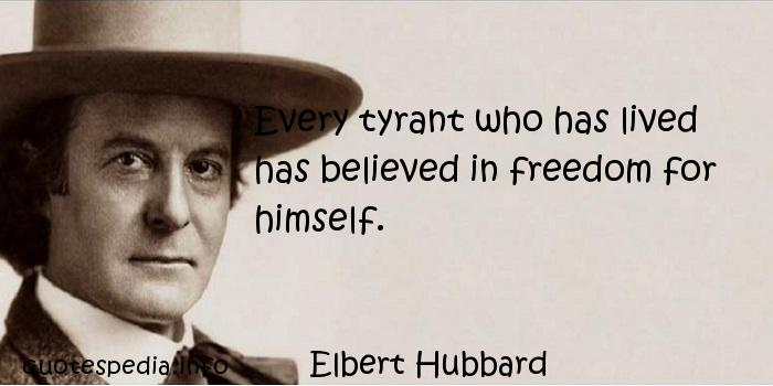 Elbert Hubbard - Every tyrant who has lived has believed in freedom for himself.