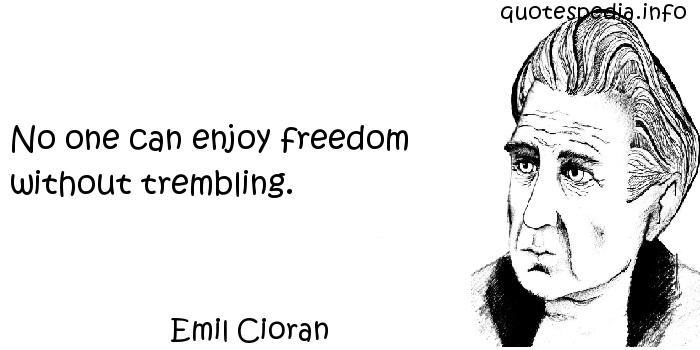 Emil Cioran - No one can enjoy freedom without trembling.