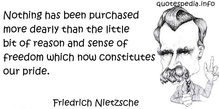Friedrich Nietzsche - Nothing has been purchased more dearly than the little bit of reason and sense of freedom which now constitutes our pride.