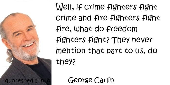 George Carlin - Well, if crime fighters fight crime and fire fighters fight fire, what do freedom fighters fight? They never mention that part to us, do they?