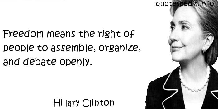 Hillary Clinton - Freedom means the right of people to assemble, organize, and debate openly.