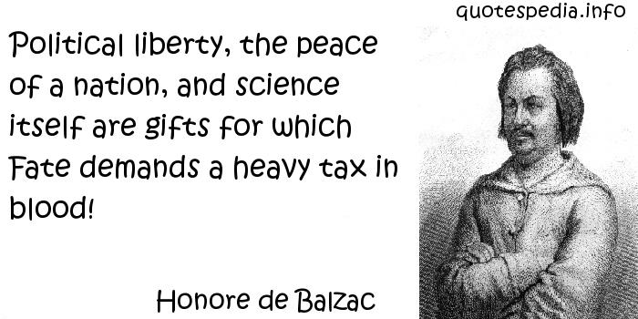 Honore de Balzac - Political liberty, the peace of a nation, and science itself are gifts for which Fate demands a heavy tax in blood!